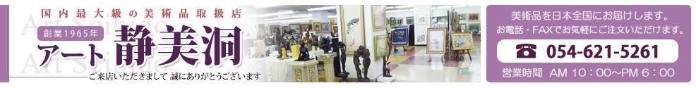 アート静美洞 美術品を日本全国にお届けします。お電話・faxでお気軽にご注文いただけます。tel:054-621-5261 営業時間 午前10時〜午後8時